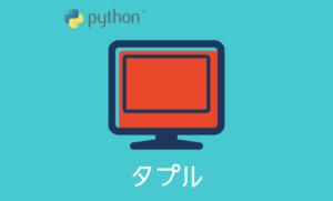Pythonのtuple(タプル)とはなんぞや?【タプルの使い方】