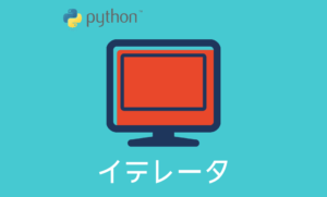 【Python】イテラブルオブジェクトとイテレータとは?